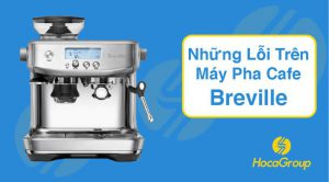 Tổng Hợp | Những Lỗi Trên Máy Pha Cafe Breville 2021